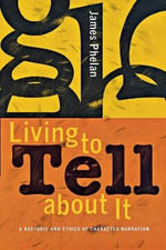 Living to Tell About it : A Rhetoric and Ethics of Character Narration - James Phelan