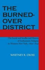 The Burned-over District : Social and Intellectual History of Enthusiastic Religion in Western New York, 1800-50 - Whitney R. Cross