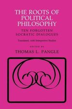 The Roots of Political Philosophy : Ten Forgotten Socratic Dialogues
