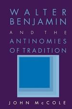 Walter Benjamin and the Antinomies of Tradition - John McCole