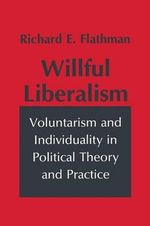 Wilful Liberalism : Voluntarism and Individuality in Political Theory and Practice - Richard E. Flathman