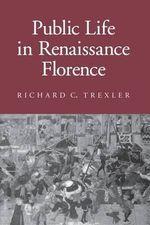 Public Life in Renaissance Florence : Cornell Paperbacks - Richard C. Trexler