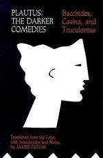 Darker Comedies : The Darker Comedies - Bacchides, Casina, and Truculentus - Titus Maccius Plautus
