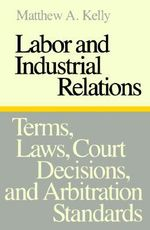 Labor and Industrial Relations : Terms, Laws, Court Decisions, and Arbitration Standards - Matthew A. Kelly