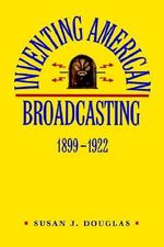 Inventing American Broadcasting, 1899-1922 : Johns Hopkins Studies in the History of Technology - Susan J. Douglas