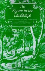 The Figure in the Landscape : Poetry, Painting and Gardening During the Eighteenth Century - John Dixon Hunt
