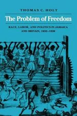 The Problem of Freedom : Problem of Race, Labour and Politics in Jamaica and Britain, 1832-1938 - Thomas C. Holt