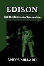 Edison and the Business of Innovation : Johns Hopkins Studies in the History of Technology - Andre Millard