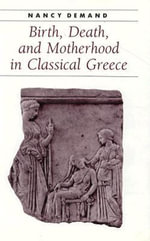 Birth, Death and Motherhood in Classical Greece : A Doctor's Guide to Natural Childbirth and Gentle ... - Nancy H. Demand