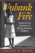 Unbank the Fire : Visions for the Education of African American Children - Janice E. Hale