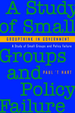 Groupthink in Government : A Study of Small Groups and Policy Failure - Paul 't Hart