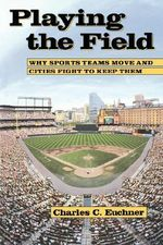 Playing the Field : Why Sports Teams Move and Cities Fight to Keep Them - Charles C. Euchner