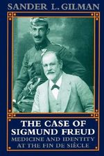 The Case of Sigmund Freud : Medicine and Identity at the Fin de Siecle - Sander L. Gilman