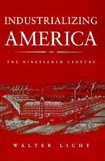 Industrializing America : The Nineteenth Century - Walter Licht