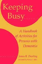 Keeping Busy : Handbook of Activities for Persons with Dementia - James R. Dowling