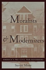 Moralists and Modernizers : America's Pre-civil War Reformers - Steven Mintz