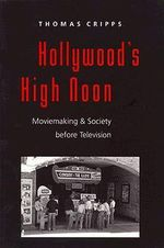 Hollywood's High Noon : Moviemaking and Society Before Television - Thomas Cripps