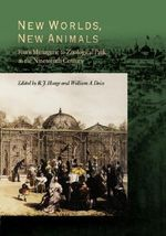 New Worlds, New Animals : From Menagerie to Zoological Park in the Nineteenth Century