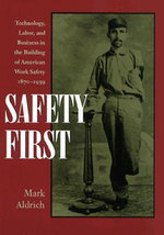 Safety First : Technology, Labor, and Business in the Building of American Work Safety, 1870-1939 - Mark Aldrich