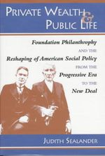 Private Wealth and Public Life : Foundation Philanthropy and the Reshaping of American Social Policy from the Progressive Era to the New Deal - Judith Sealander