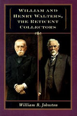 William and Henry Walters, the Reticent Collectors : The Reticent Collectors - William R. Johnston