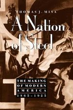 A Nation of Steel : The Making of Modern America, 1865-1925 - Thomas J. Misa