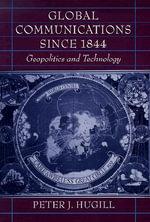 Global Communications Since 1844 : Geopolitics and Technology - Peter J. Hugill