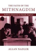 The Faith of the Mithnagdim : Rabbinic Responses to Hasidic Rapture - Allan Nadler