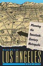 Magnetic Los Angeles : Planning the Twentieth-century Metropolis - Greg Hise