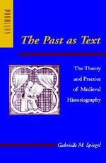 The Past as Text : The Theory and Practice of Medieval Historiography - Gabrielle M. Spiegel