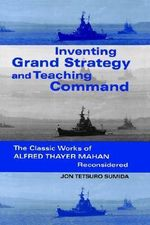 Inventing Grand Strategy and Teaching Command : The Classic Works of Alfred Thayer Mahan Reconsidered - Jon Tetsuro Sumida