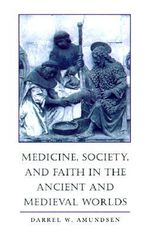 Medicine, Society and Faith in the Ancient and Medieval Worlds - Darrel W. Amundsen