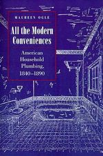 All the Modern Conveniences : American Household Plumbing, 1840-1890 - Maureen Ogle