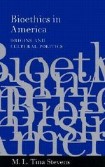 Bioethics in America : Origins and Cultural Politics - M.L.Tina Stevens