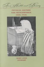 For Health and Beauty : Physical Culture for Frenchwomen, 1880s-1930s - Mary Lynn Stewart