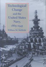 Technological Change and the United States Navy, 1865-1945 : Biographies of 1.994 Men Before, During and After ... - William M. McBride