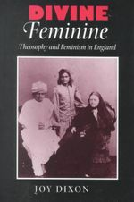 Divine Feminine : Theosophy and Feminism in England - Joy Dixon