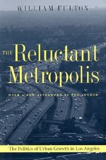 The Reluctant Metropolis : The Politics of Urban Growth in Los Angeles - William Fulton