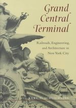 Grand Central Terminal : Railroads, Engineering, and Architecture in New York City - Kurt C. Schlichting