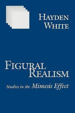 Figural Realism : Studies in the Mimesis Effect - Hayden V. White