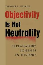 Objectivity is Not Neutrality : Explanatory Schemes in History - Thomas L. Haskell