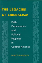 The Legacies of Liberalism : Path Dependence and Political Regimes in Central America - James Mahoney