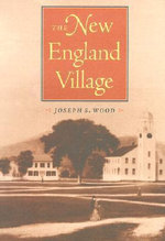 The New England Village : Creating the North American Landscape - Joseph S. Wood