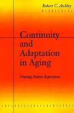 Continuity and Adaptation in Aging : Creating Positive Experiences - Robert C. Atchley