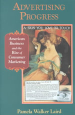Advertising Progress : American Business and the Rise of Consumer Marketing - Pamela Walker Laird