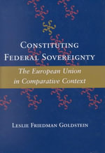 Constituting Federal Sovereignty : The European Union in Comparative Context - Leslie Friedman Goldstein