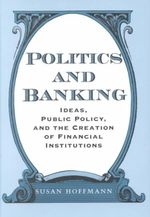 Politics and Banking : Ideas, Public Policy and the Creation of Financial Institutions - Susan Hoffmann