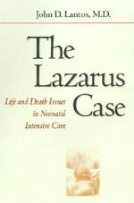 The Lazarus Case : Life-and-death Issues in Neonatal Intensive Care - John D. Lantos