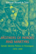 Mothers of Heroes and Martyrs : Gender Identity Politics in Nicaragua, 1979-1999 - Lorraine Bayard de Volo