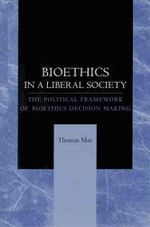 Bioethics in a Liberal Society : The Political Framework of Bioethics Decision Making - Thomas May